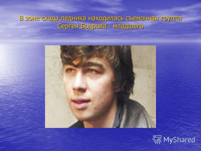 В зоне схода ледника находилась съемочная группа Сергея Бодрова - младшего