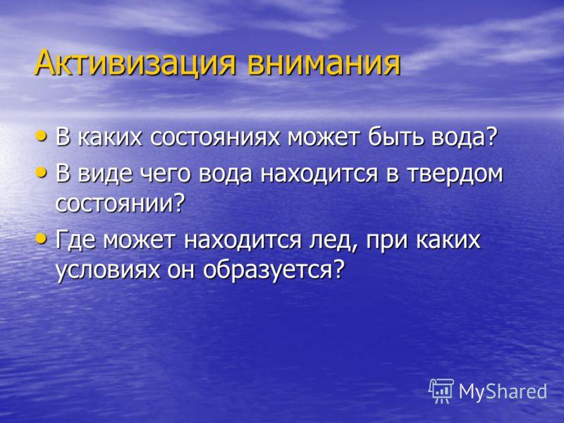 Активизация внимания В каких состояниях может быть вода? В каких состояниях может быть вода? В виде чего вода находится в твердом состоянии? В виде чего вода находится в твердом состоянии? Где может находится лед, при каких условиях он образуется? Гд