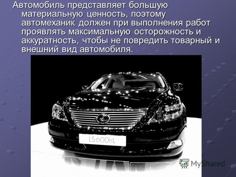Автомобиль представляет большую материальную ценность, поэтому автомеханик должен при выполнения работ проявлять максимальную осторожность и аккуратность, чтобы не повредить товарный и внешний вид автомобиля.