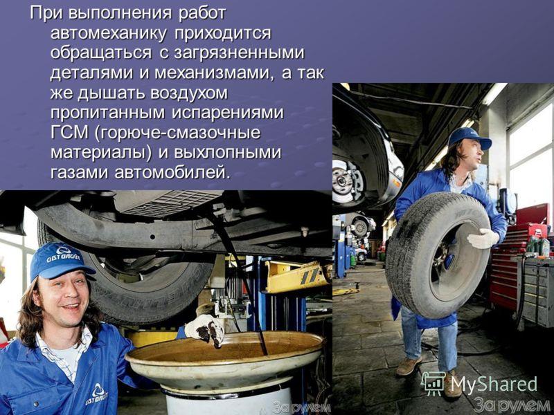 При выполнения работ автомеханику приходится обращаться с загрязненными деталями и механизмами, а так же дышать воздухом пропитанным испарениями ГСМ (горюче-смазочные материалы) и выхлопными газами автомобилей.
