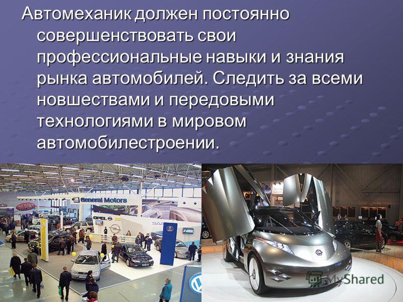 Автомеханик должен постоянно совершенствовать свои профессиональные навыки и знания рынка автомобилей. Следить за всеми новшествами и передовыми технологиями в мировом автомобилестроении.