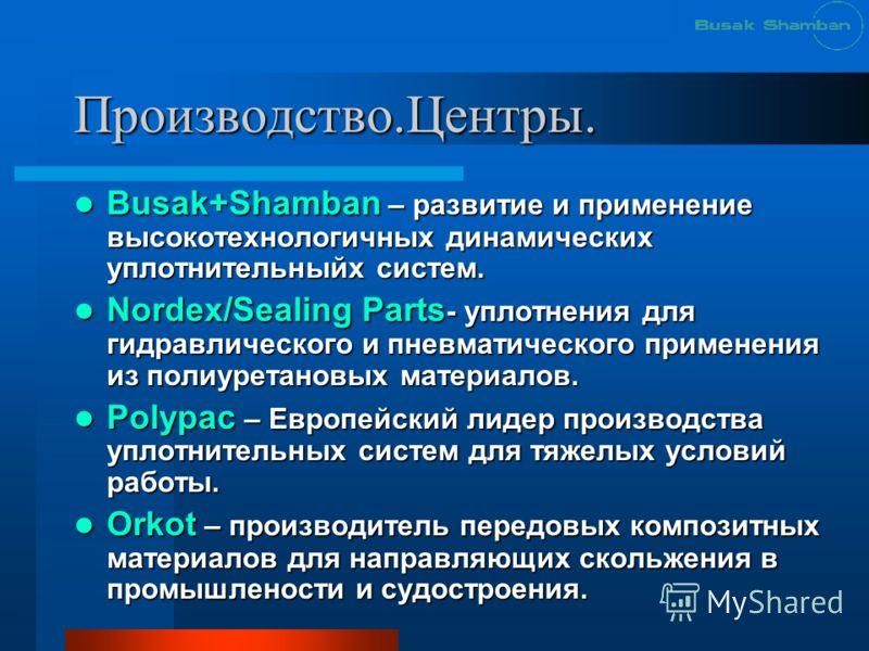 Производство.Центры. Busak+Shamban – развитие и применение высокотехнологичных динамических уплотнительныйх систем. Busak+Shamban – развитие и применение высокотехнологичных динамических уплотнительныйх систем. Nordex/Sealing Parts - уплотнения для г