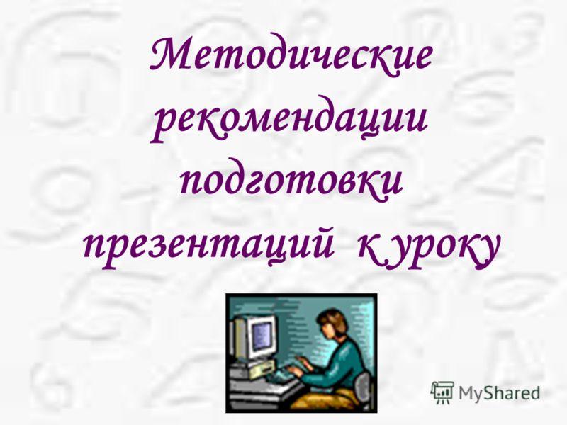 Методические рекомендации подготовки презентаций к уроку