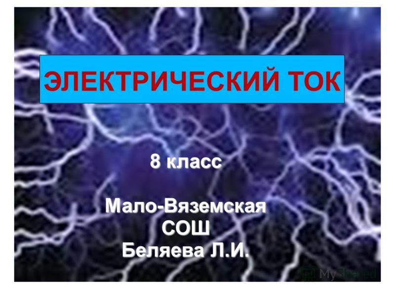 8 класс Мало-Вяземская СОШ Беляева Л.И. ЭЛЕКТРИЧЕСКИЙ ТОК