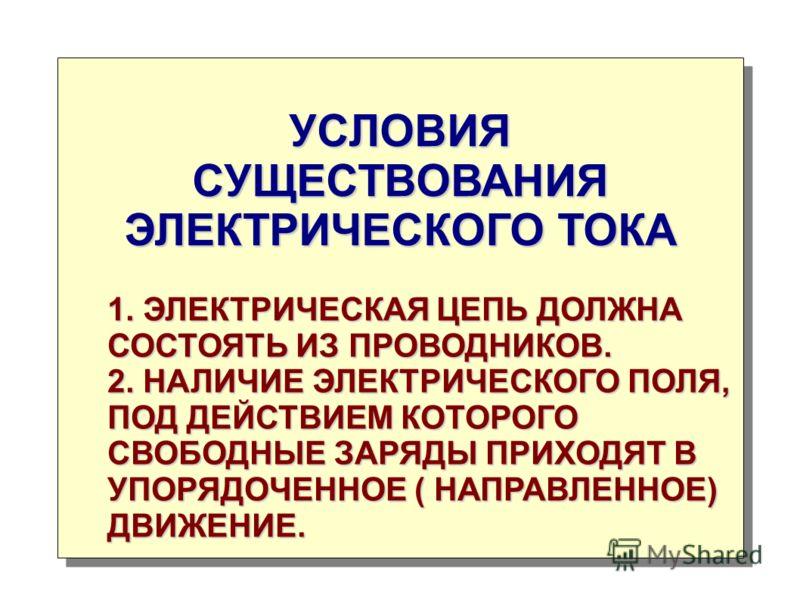 УСЛОВИЯ СУЩЕСТВОВАНИЯ ЭЛЕКТРИЧЕСКОГО ТОКА 1. ЭЛЕКТРИЧЕСКАЯ ЦЕПЬ ДОЛЖНА СОСТОЯТЬ ИЗ ПРОВОДНИКОВ. 2. НАЛИЧИЕ ЭЛЕКТРИЧЕСКОГО ПОЛЯ, ПОД ДЕЙСТВИЕМ КОТОРОГО СВОБОДНЫЕ ЗАРЯДЫ ПРИХОДЯТ В УПОРЯДОЧЕННОЕ ( НАПРАВЛЕННОЕ) ДВИЖЕНИЕ.