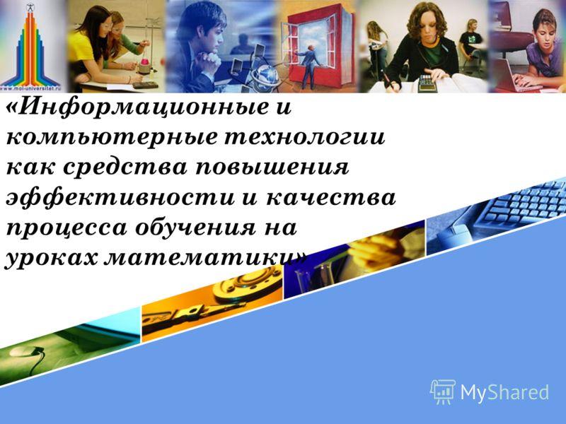 «Информационные и компьютерные технологии как средства повышения эффективности и качества процесса обучения на уроках математики»