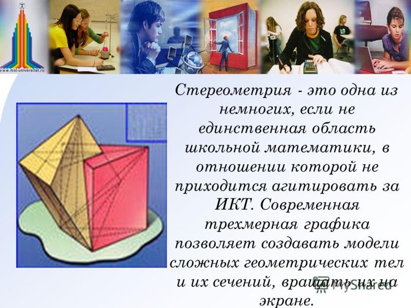Стереометрия - это одна из немногих, если не единственная область школьной математики, в отношении которой не приходится агитировать за ИКТ. Современная трехмерная графика позволяет создавать модели сложных геометрических тел и их сечений, вращать их