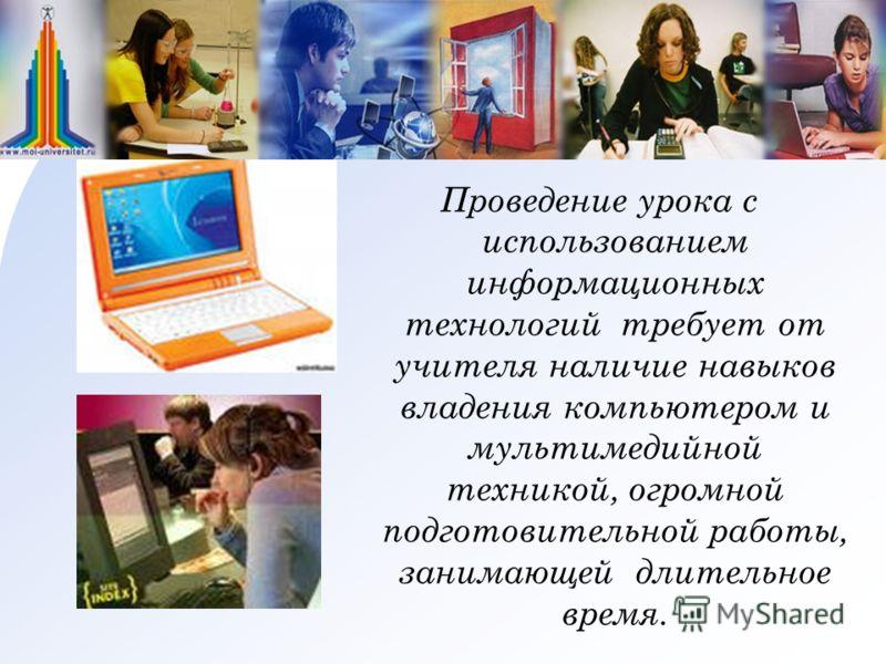 Проведение урока с использованием информационных технологий требует от учителя наличие навыков владения компьютером и мультимедийной техникой, огромной подготовительной работы, занимающей длительное время.