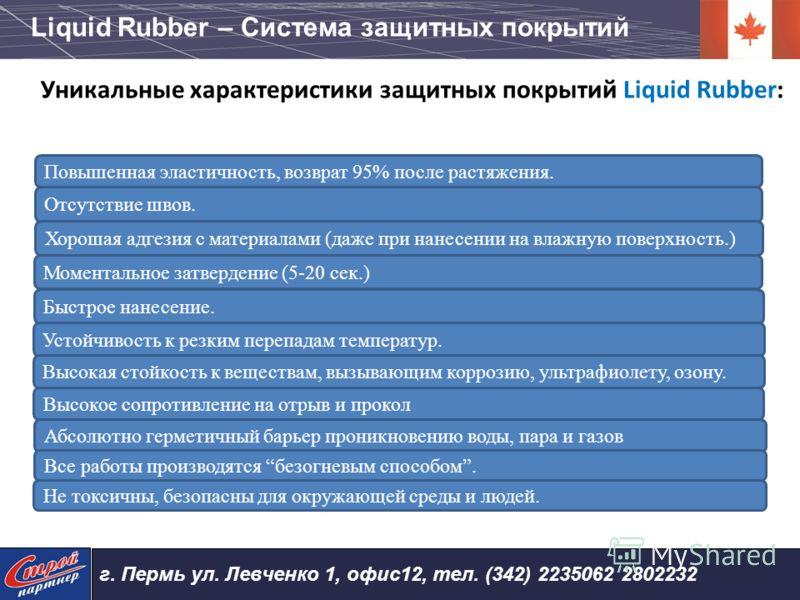 Уникальные характеристики защитных покрытий Liquid Rubber: Отсутствие швов. Быстрое нанесение. Моментальное затвердение (5-20 сек.) Хорошая адгезия с материалами (даже при нанесении на влажную поверхность.) Устойчивость к резким перепадам температур.