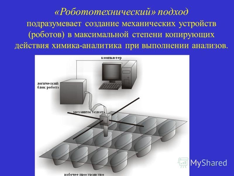«Робототехнический» подход подразумевает создание механических устройств (роботов) в максимальной степени копирующих действия химика-аналитика при выполнении анализов. 15