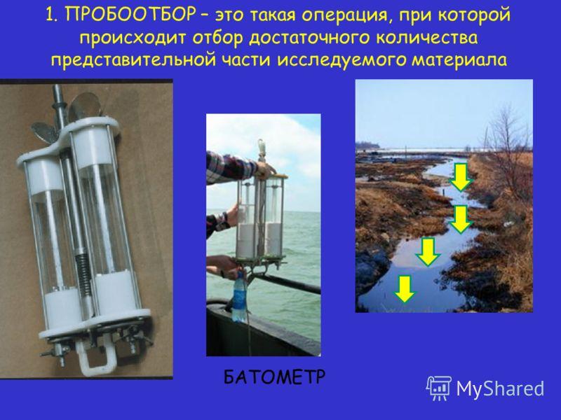1. ПРОБООТБОР – это такая операция, при которой происходит отбор достаточного количества представительной части исследуемого материала БАТОМЕТР