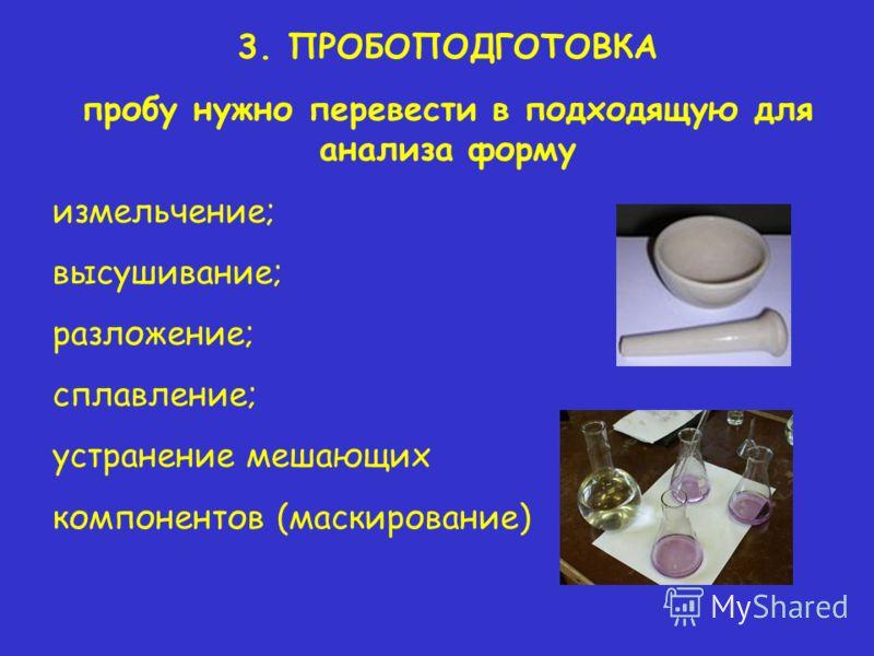 3. ПРОБОПОДГОТОВКА пробу нужно перевести в подходящую для анализа форму измельчение; высушивание; разложение; сплавление; устранение мешающих компонентов (маскирование)