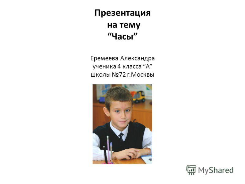 Презентация на тему Часы Еремеева Александра ученика 4 класса А школы 72 г.Москвы