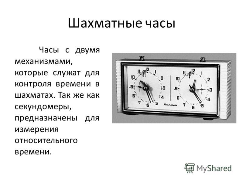 Шахматные часы Часы с двумя механизмами, которые служат для контроля времени в шахматах. Так же как секундомеры, предназначены для измерения относительного времени.