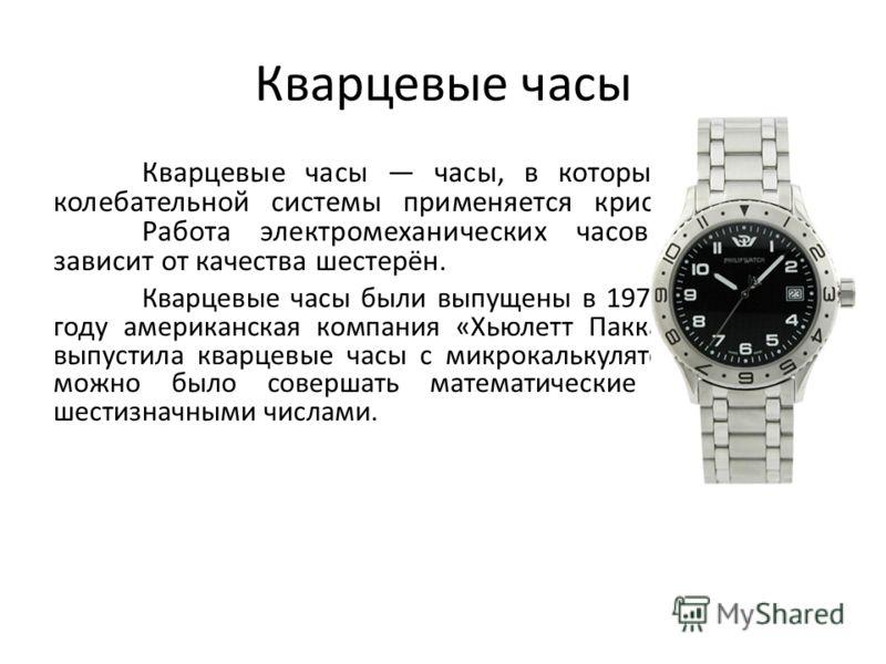 Кварцевые часы Кварцевые часы часы, в которых в качестве колебательной системы применяется кристалл кварца. Работа электромеханических часов совсем не зависит от качества шестерён. Кварцевые часы были выпущены в 1971 году. В 1978 году американская ко