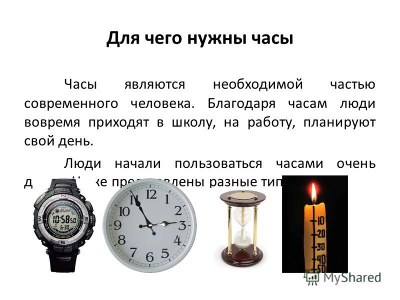 Для чего нужны часы Часы являются необходимой частью современного человека. Благодаря часам люди вовремя приходят в школу, на работу, планируют свой день. Люди начали пользоваться часами очень давно. Ниже представлены разные типы часов.
