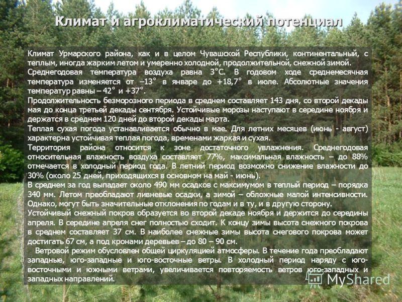 Климат и агроклиматический потенциал Климат и агроклиматический потенциал Климат Урмарского района, как и в целом Чувашской Республики, континентальный, с теплым, иногда жарким летом и умеренно холодной, продолжительной, снежной зимой. Среднегодовая