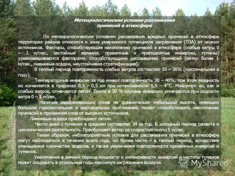Метеорологические условия рассеивания примесей в атмосфере По метеорологическим условиям рассеивания вредных примесей в атмосфере территория района относится к зоне умеренного потенциала загрязнения (ПЗА) от низких источников. Факторы, способствующие
