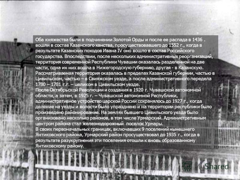 Оба княжества были в подчинении Золотой Орды и после ее распада в 1436. вошли в состав Казанского ханства, просуществовавшего до 1552 г., когда в результате Казанских походов Ивана IV оно вошло в состав Российского государства. Впоследствии, после не