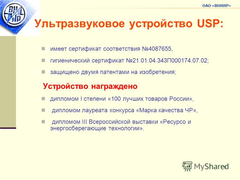 ОАО «ВНИИР» 6 Ультразвуковое устройство USP: имеет сертификат соответствия 4087655, гигиенический сертификат 21.01.04.343П000174.07.02; защищено двумя патентами на изобретения; Устройство награждено дипломом I степени «100 лучших товаров России», дип