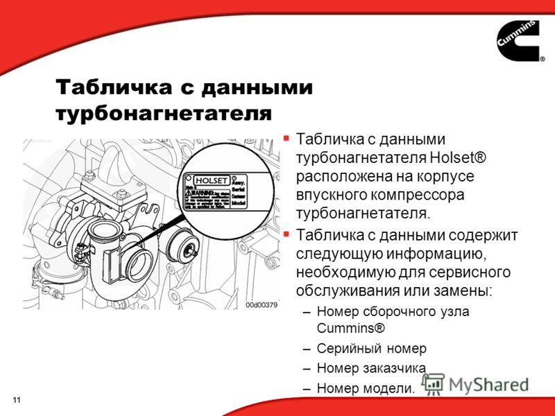 11 Табличка с данными турбонагнетателя Табличка с данными турбонагнетателя Holset® расположена на корпусе впускного компрессора турбонагнетателя. Табличка с данными содержит следующую информацию, необходимую для сервисного обслуживания или замены: –Н