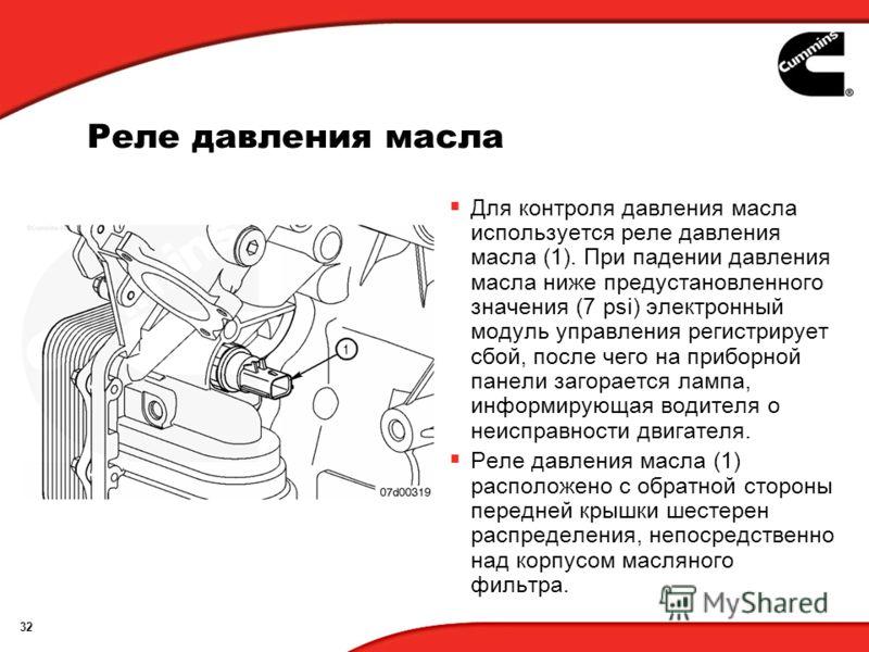 32 Реле давления масла Для контроля давления масла используется реле давления масла (1). При падении давления масла ниже предустановленного значения (7 psi) электронный модуль управления регистрирует сбой, после чего на приборной панели загорается ла