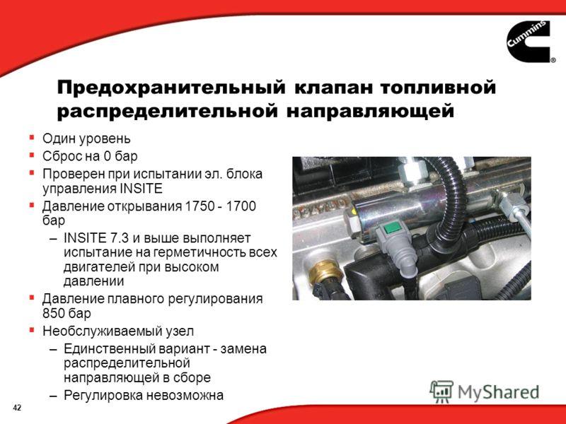 42 Предохранительный клапан топливной распределительной направляющей Один уровень Сброс на 0 бар Проверен при испытании эл. блока управления INSITE Давление открывания 1750 - 1700 бар –INSITE 7.3 и выше выполняет испытание на герметичность всех двига