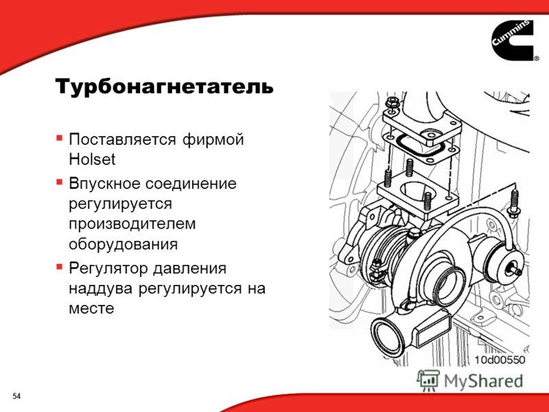 54 Турбонагнетатель Поставляется фирмой Holset Впускное соединение регулируется производителем оборудования Регулятор давления наддува регулируется на месте