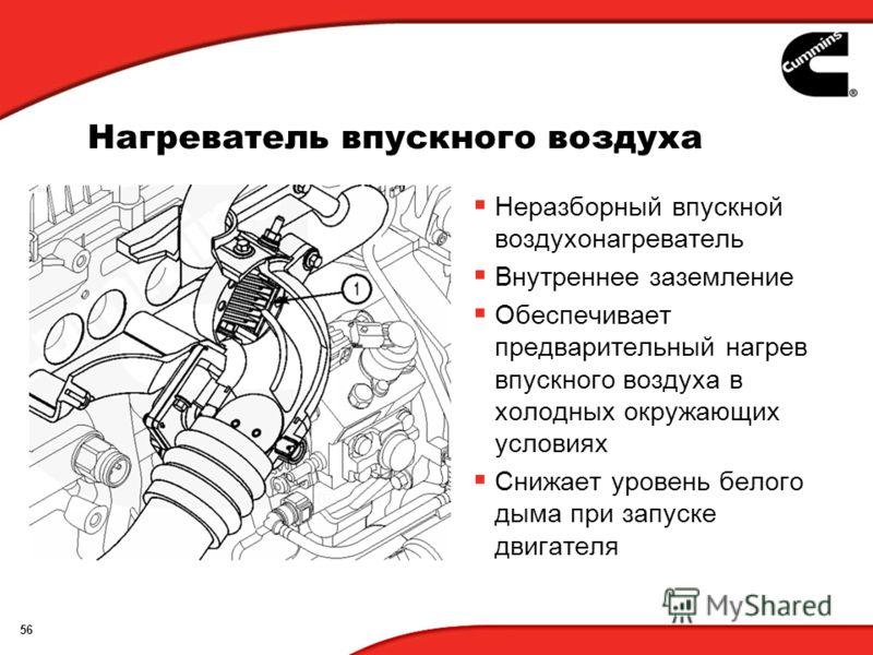 56 Нагреватель впускного воздуха Неразборный впускной воздухонагреватель Внутреннее заземление Обеспечивает предварительный нагрев впускного воздуха в холодных окружающих условиях Снижает уровень белого дыма при запуске двигателя