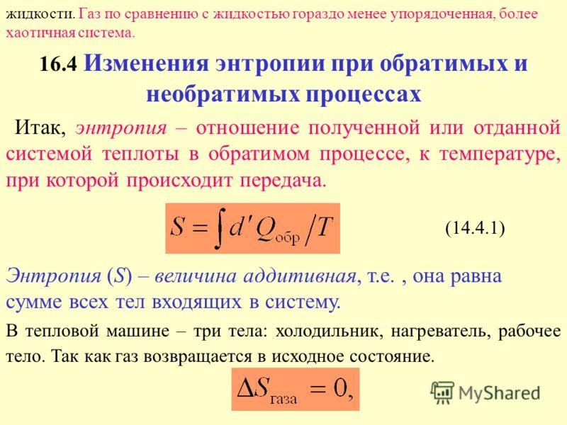 жидкости. Газ по сравнению с жидкостью гораздо менее упорядоченная, более хаотичная система. 16.4 Изменения энтропии при обратимых и необратимых процессах Итак, энтропия – отношение полученной или отданной системой теплоты в обратимом процессе, к тем