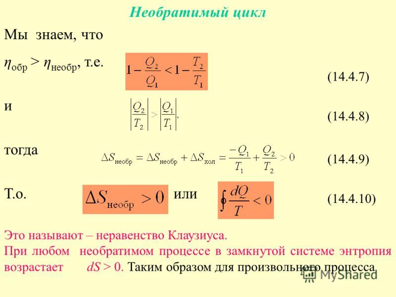 Необратимый цикл Мы знаем, что η обр > η необр, т.е. и тогда Т.о. или (14.4.7) (14.4.8) (14.4.9) (14.4.10) Это называют – неравенство Клаузиуса. При любом необратимом процессе в замкнутой системе энтропия возрастает dS > 0. Таким образом для произвол