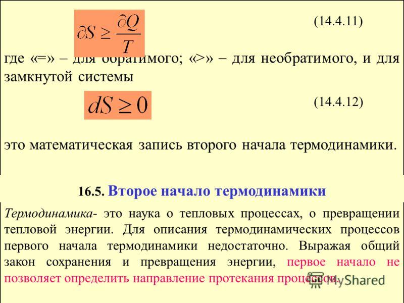 где «=» – для обратимого; «>» для необратимого, и для замкнутой системы это математическая запись второго начала термодинамики. (14.4.11) (14.4.12) 16.5. Второе начало термодинамики Термодинамика- это наука о тепловых процессах, о превращении теплово