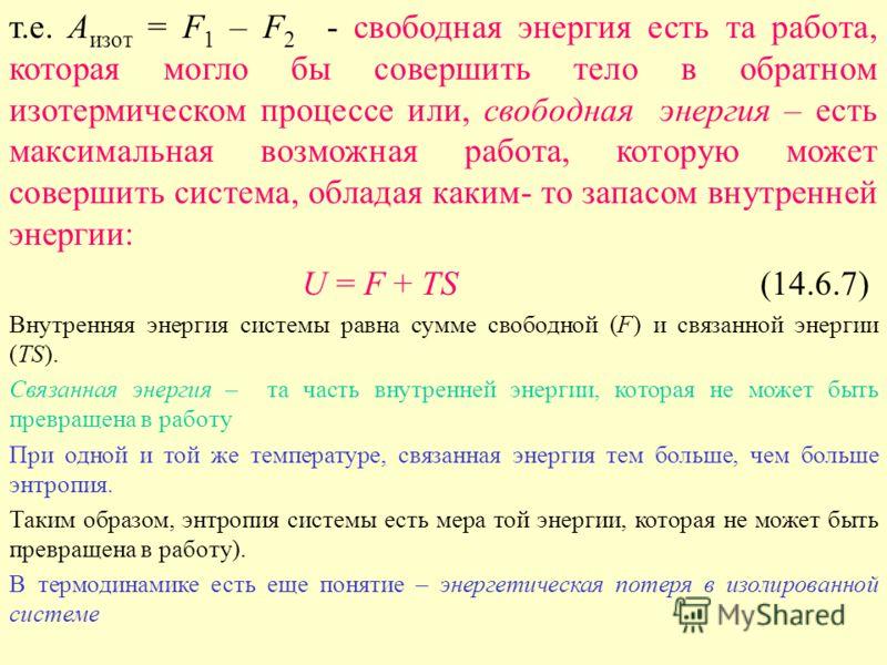 т.е. А изот = F 1 – F 2 - свободная энергия есть та работа, которая могло бы совершить тело в обратном изотермическом процессе или, свободная энергия – есть максимальная возможная работа, которую может совершить система, обладая каким- то запасом вну