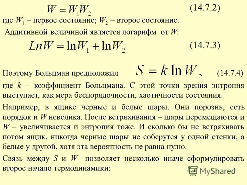 (14.7.2) где W 1 – первое состояние; W 2 – второе состояние. Аддитивной величиной является логарифм от W: (14.7.3) Поэтому Больцман предположил (14.7.4) где k – коэффициент Больцмана. С этой точки зрения энтропия выступает, как мера беспорядочности,