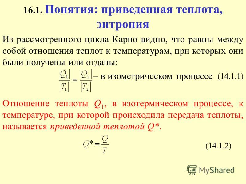 16.1. Понятия: приведенная теплота, энтропия Из рассмотренного цикла Карно видно, что равны между собой отношения теплот к температурам, при которых они были получены или отданы: – в изометрическом процессе Отношение теплоты Q 1, в изотермическом про