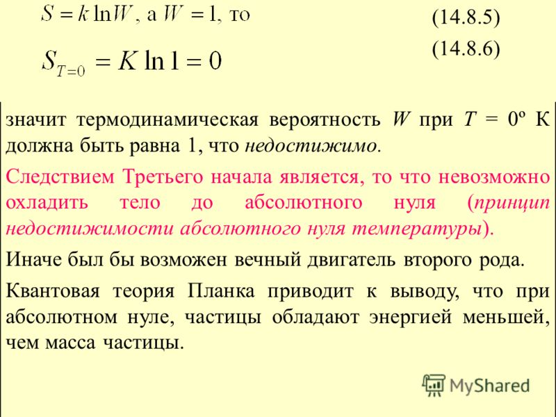 (14.8.5) (14.8.6) значит термодинамическая вероятность W при Т = 0º К должна быть равна 1, что недостижимо. Следствием Третьего начала является, то что невозможно охладить тело до абсолютного нуля (принцип недостижимости абсолютного нуля температуры)
