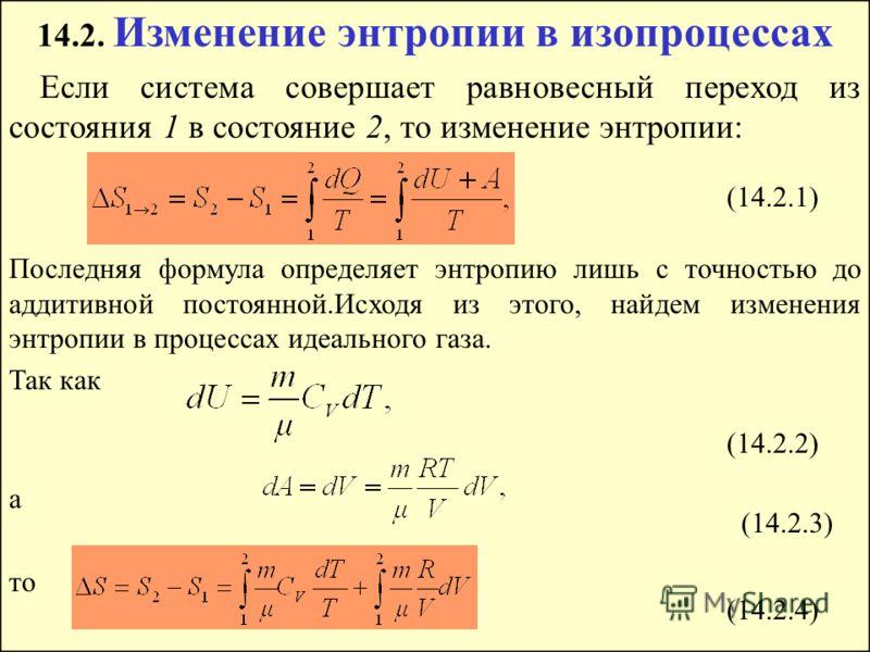 14.2. Изменение энтропии в изопроцессах Если система совершает равновесный переход из состояния 1 в состояние 2, то изменение энтропии: Последняя формула определяет энтропию лишь с точностью до аддитивной постоянной.Исходя из этого, найдем изменения