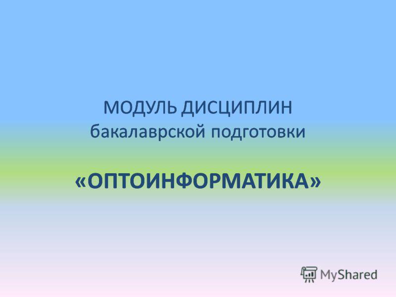 МОДУЛЬ ДИСЦИПЛИН бакалаврской подготовки «ОПТОИНФОРМАТИКА»