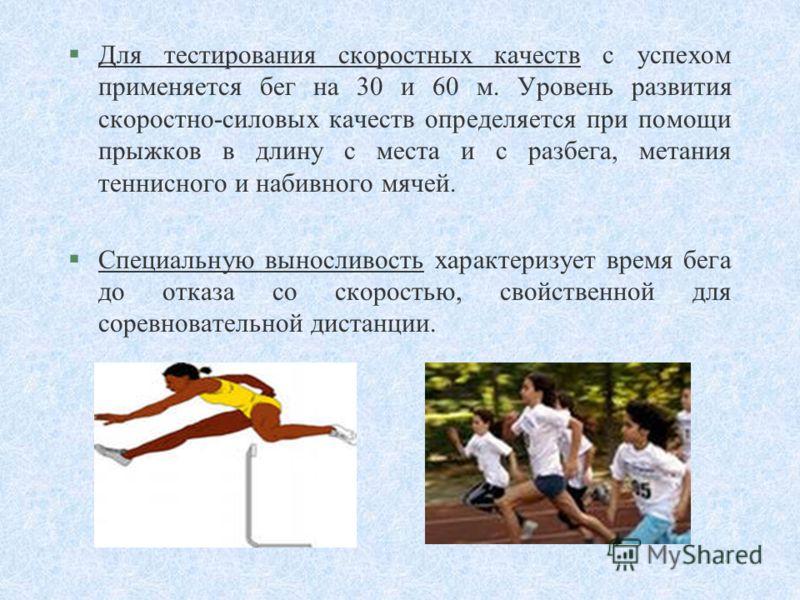 §Для тестирования скоростных качеств с успехом применяется бег на 30 и 60 м. Уровень развития скоростно-силовых качеств определяется при помощи прыжков в длину с места и с разбега, метания теннисного и набивного мячей. §Специальную выносливость харак