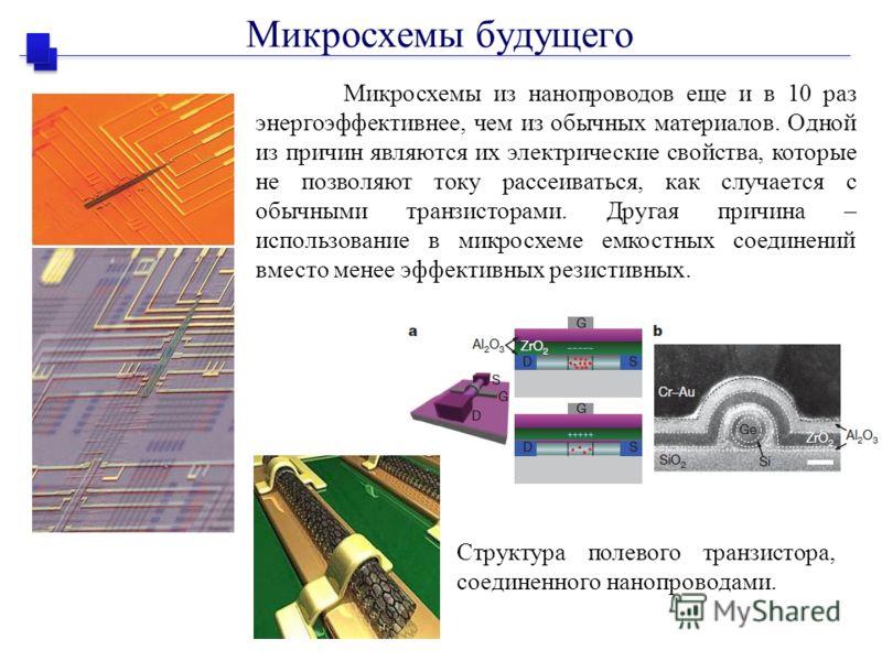 Микросхемы из нанопроводов еще и в 10 раз энергоэффективнее, чем из обычных материалов. Одной из причин являются их электрические свойства, которые не позволяют току рассеиваться, как случается с обычными транзисторами. Другая причина – использование