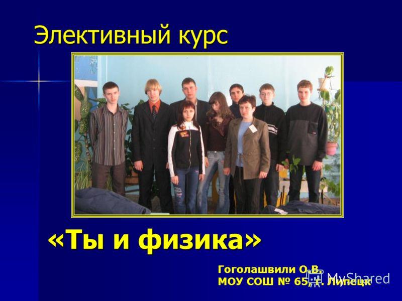 (14 часов) Гоголашвили О.В. МОУ СОШ 65, г. Липецк Элективный курс «Ты и физика»