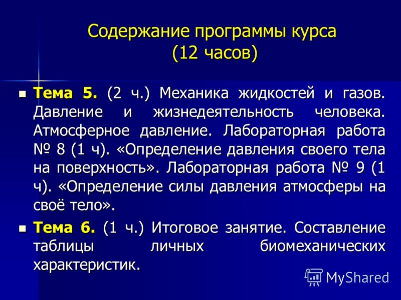Содержание программы курса (12 часов) Тема 5. (2 ч.) Механика жидкостей и газов. Давление и жизнедеятельность человека. Атмосферное давление. Лабораторная работа 8 (1 ч). «Определение давления своего тела на поверхность». Лабораторная работа 9 (1 ч).