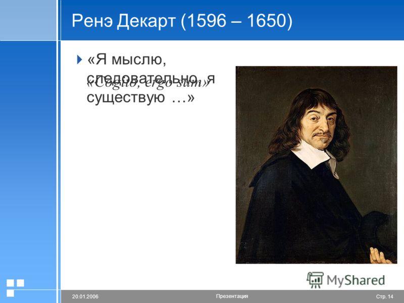 Стр. 1420.01.2006 Презентация Ренэ Декарт (1596 – 1650) «Я мыслю, следовательно, я существую …» «Cogito, ergo sum»