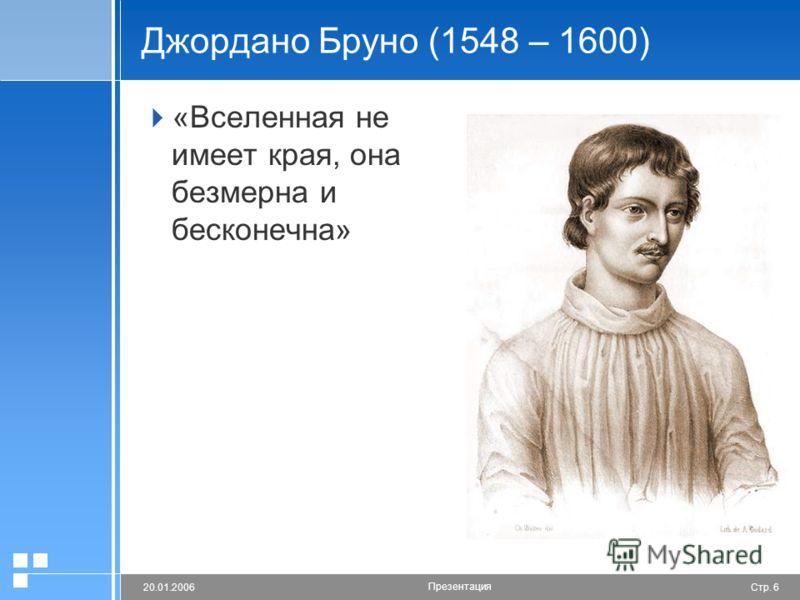 Стр. 620.01.2006 Презентация Джордано Бруно (1548 – 1600) «Вселенная не имеет края, она безмерна и бесконечна»