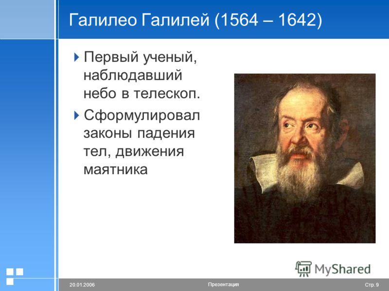 Стр. 920.01.2006 Презентация Галилео Галилей (1564 – 1642) Первый ученый, наблюдавший небо в телескоп. Сформулировал законы падения тел, движения маятника