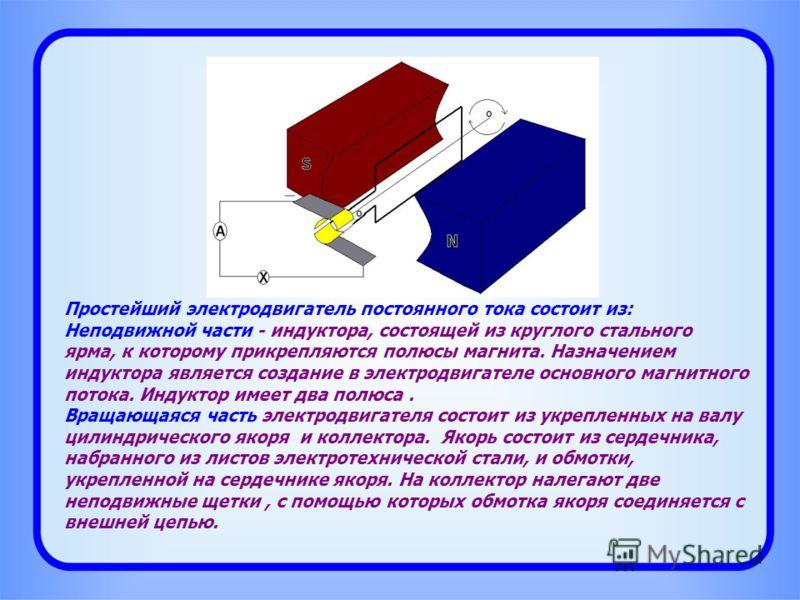 Простейший электродвигатель постоянного тока состоит из: Неподвижной части - индуктора, состоящей из круглого стального ярма, к которому прикрепляются полюсы магнита. Назначением индуктора является создание в электродвигателе основного магнитного пот