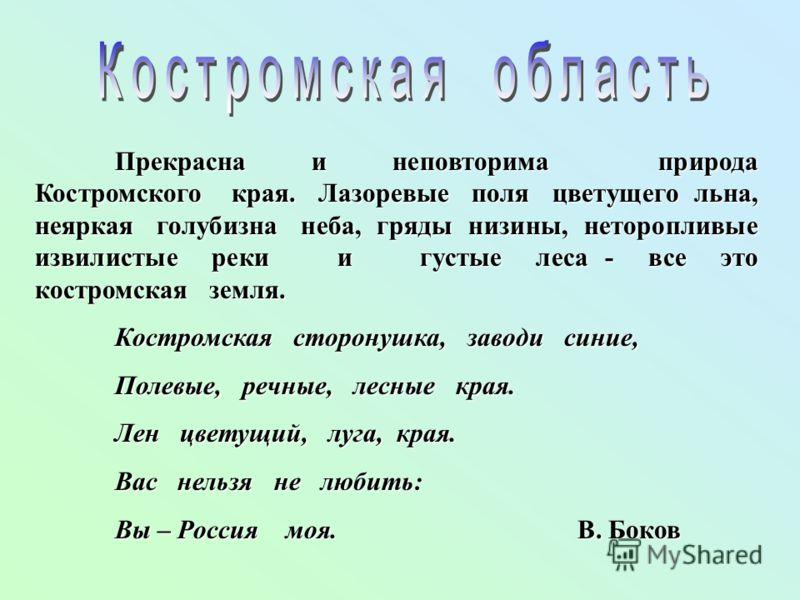 Прекрасна и неповторима природа Костромского края. Лазоревые поля цветущего льна, неяркая голубизна неба, гряды низины, неторопливые извилистые реки и густые леса - все это костромская земля. Костромская сторонушка, заводи синие, Полевые, речные, лес
