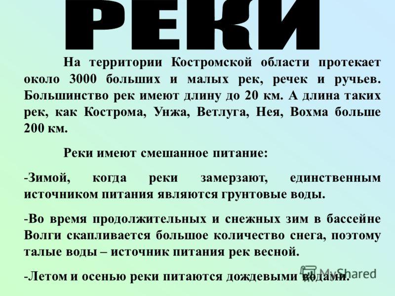На территории Костромской области протекает около 3000 больших и малых рек, речек и ручьев. Большинство рек имеют длину до 20 км. А длина таких рек, как Кострома, Унжа, Ветлуга, Нея, Вохма больше 200 км. Реки имеют смешанное питание: -Зимой, когда ре