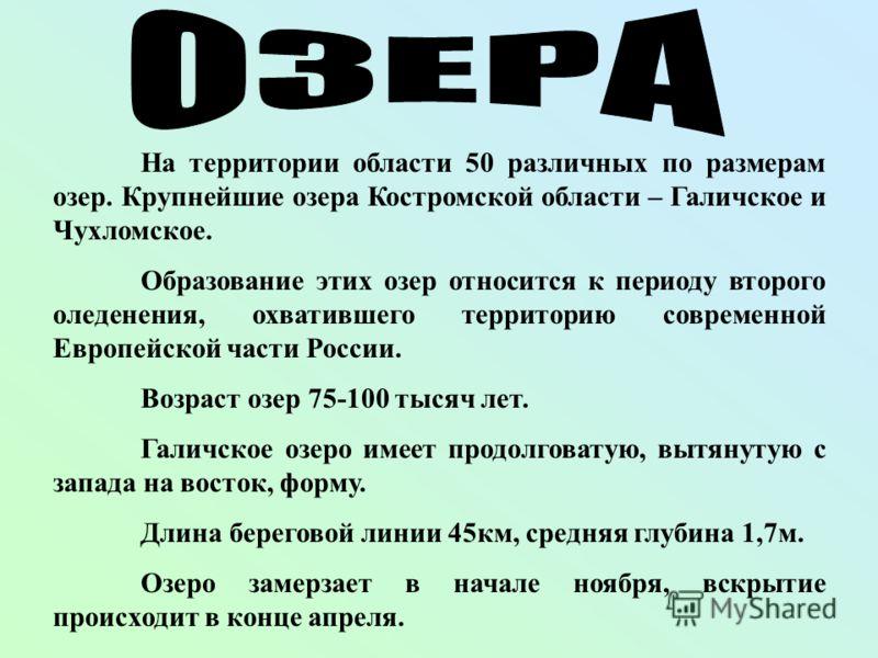 На территории области 50 различных по размерам озер. Крупнейшие озера Костромской области – Галичское и Чухломское. Образование этих озер относится к периоду второго оледенения, охватившего территорию современной Европейской части России. Возраст озе