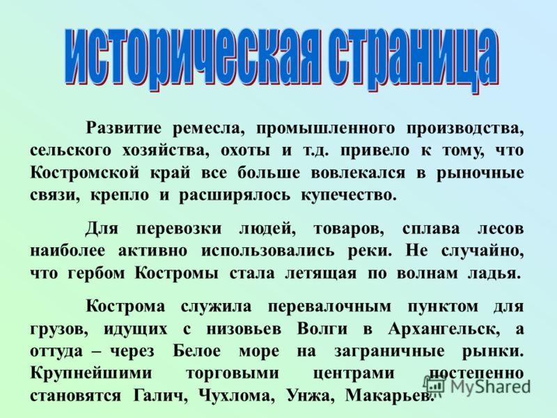 Развитие ремесла, промышленного производства, сельского хозяйства, охоты и т.д. привело к тому, что Костромской край все больше вовлекался в рыночные связи, крепло и расширялось купечество. Для перевозки людей, товаров, сплава лесов наиболее активно